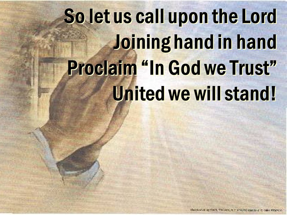 So let us call upon the Lord Joining hand in hand Proclaim In God we Trust United we will stand!