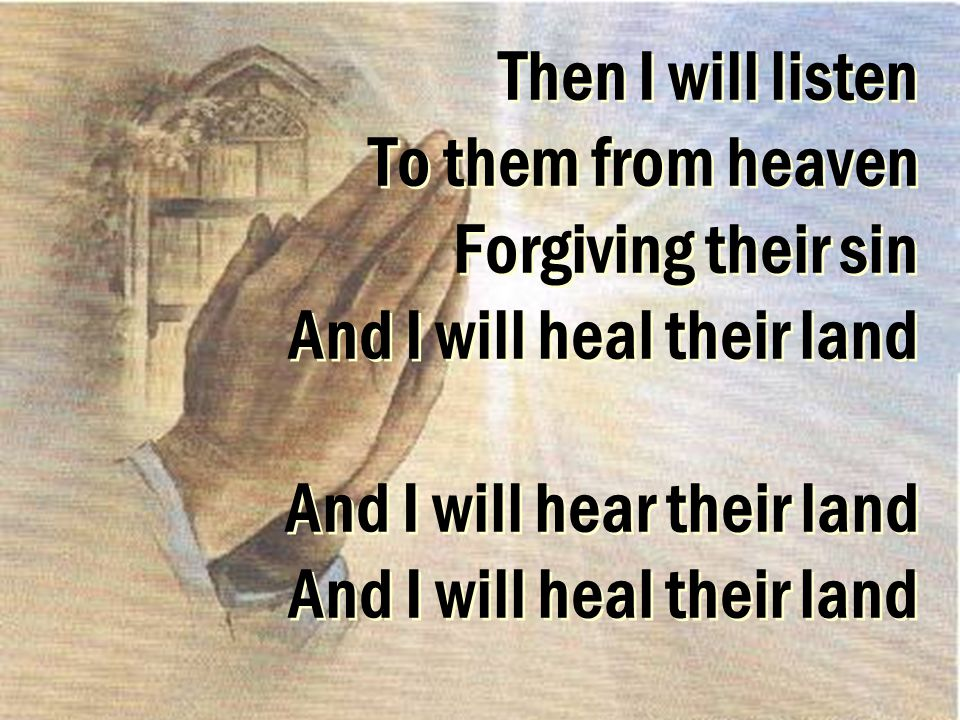 Then I will listen To them from heaven Forgiving their sin And I will heal their land And I will hear their land And I will heal their land