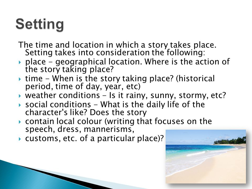 Setting The time and location in which a story takes place. Setting takes into consideration the following: