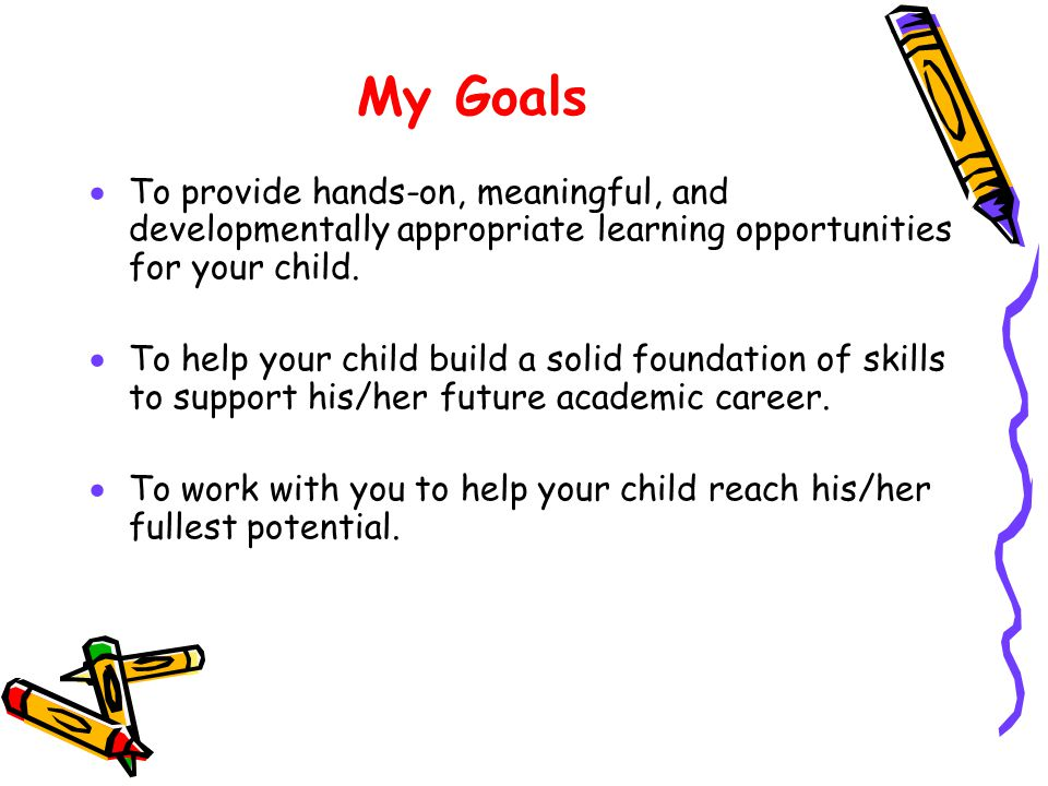 My Goals To provide hands-on, meaningful, and developmentally appropriate learning opportunities for your child.