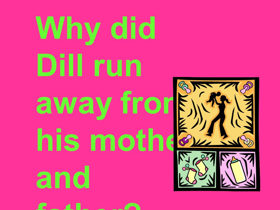 Why did Dill run away from his mother and father