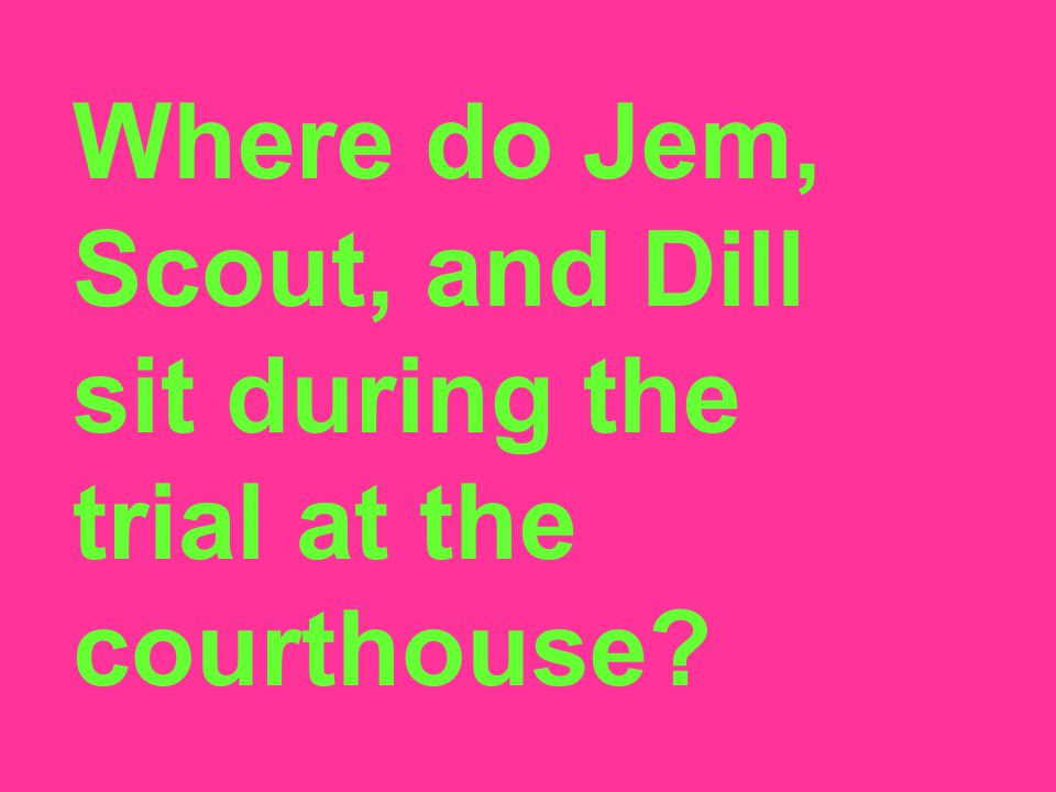 Where do Jem, Scout, and Dill sit during the trial at the courthouse