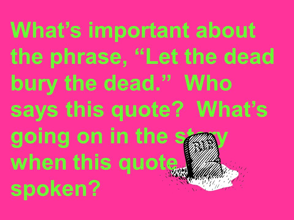What's important about the phrase, Let the dead bury the dead