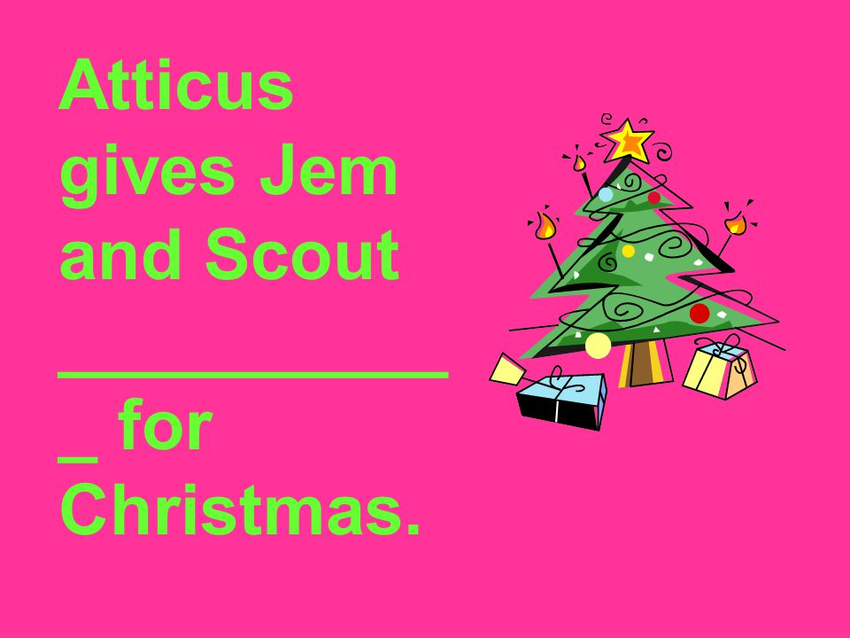 Atticus gives Jem and Scout ___________ for Christmas.