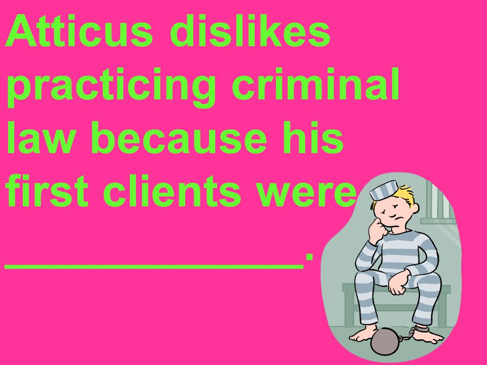 Atticus dislikes practicing criminal law because his first clients were ____________.