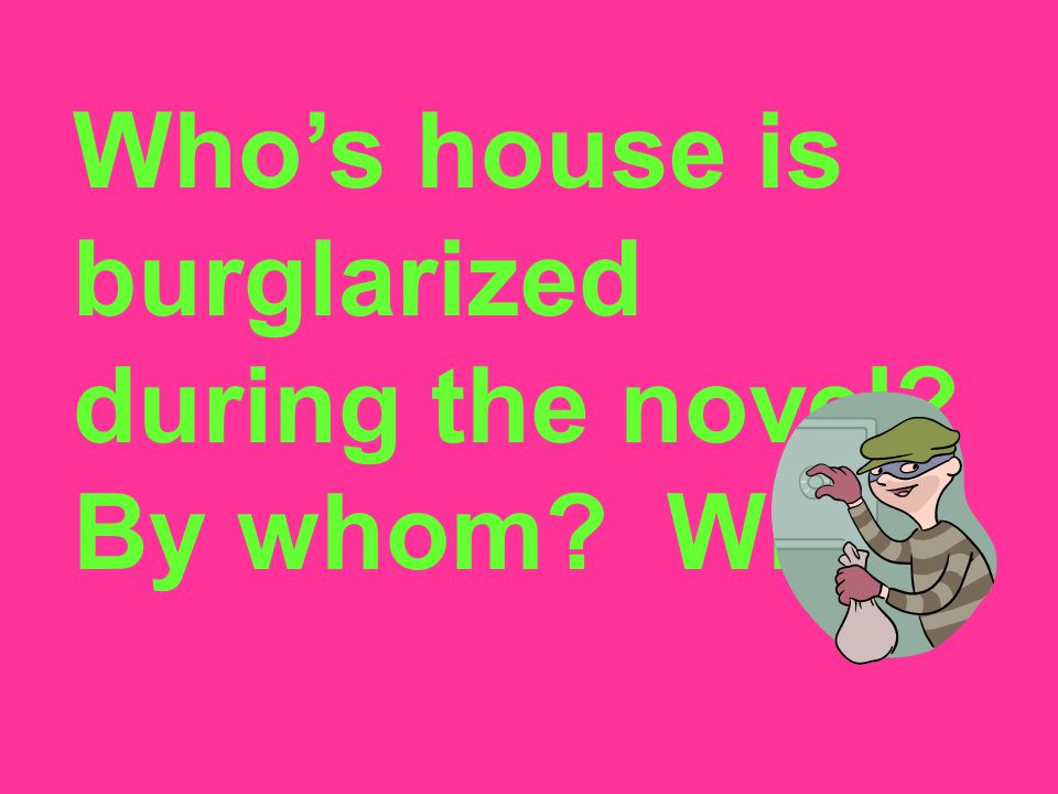 Who's house is burglarized during the novel By whom Why