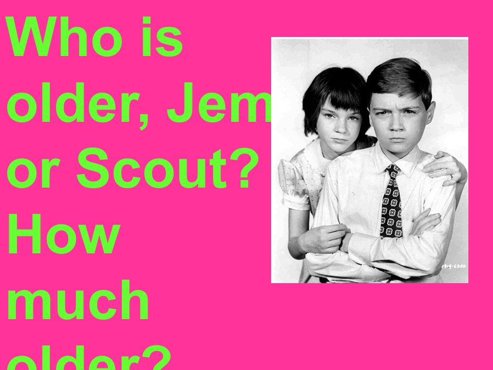 Who is older, Jem or Scout How much older