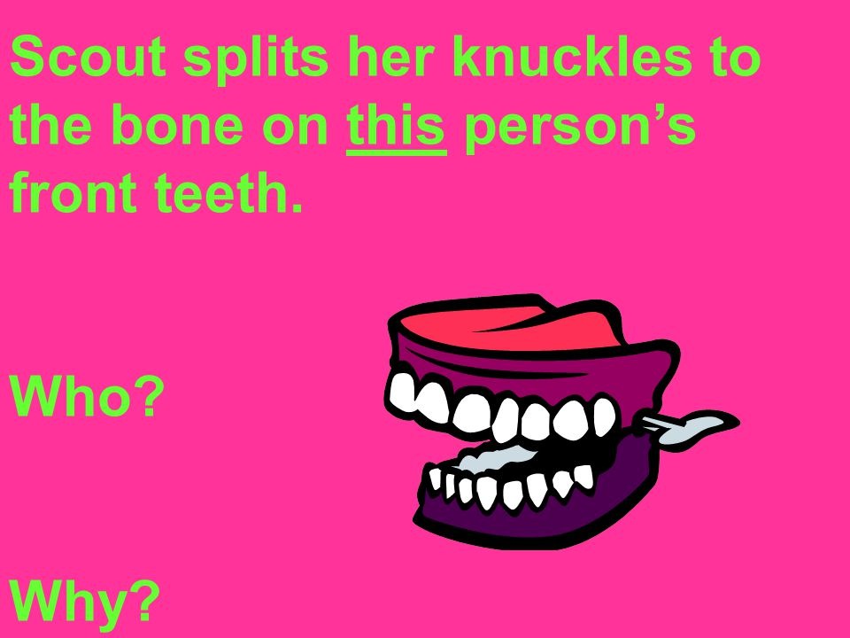 Scout splits her knuckles to the bone on this person's front teeth.