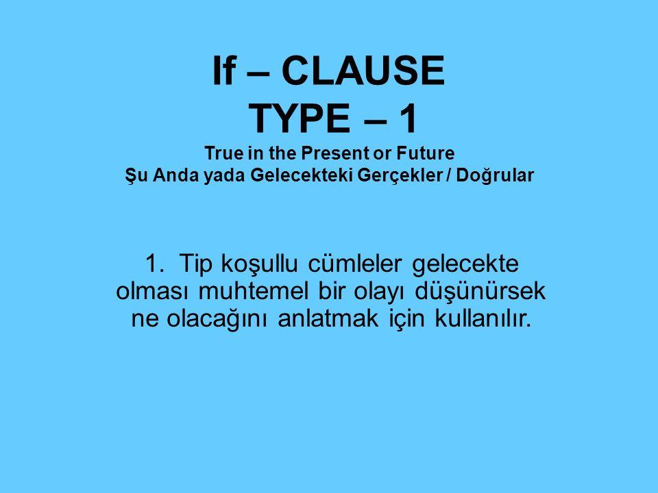 If – CLAUSE TYPE – 1 True in the Present or Future Şu Anda yada Gelecekteki Gerçekler / Doğrular