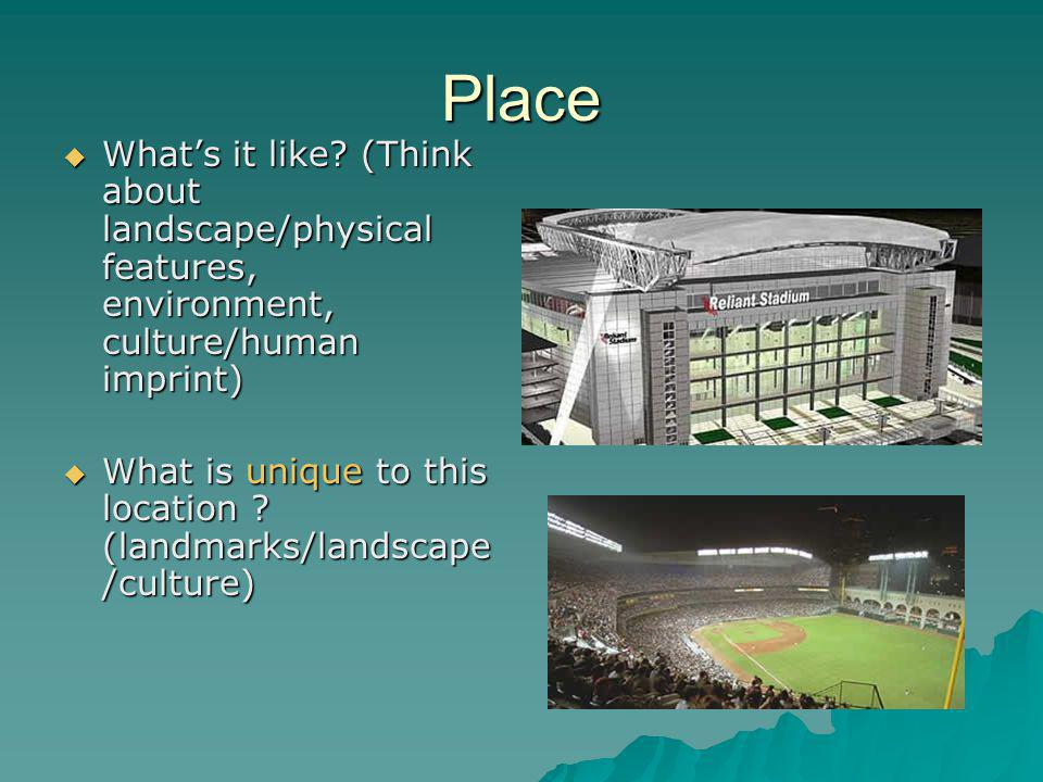 Place What's it like (Think about landscape/physical features, environment, culture/human imprint)