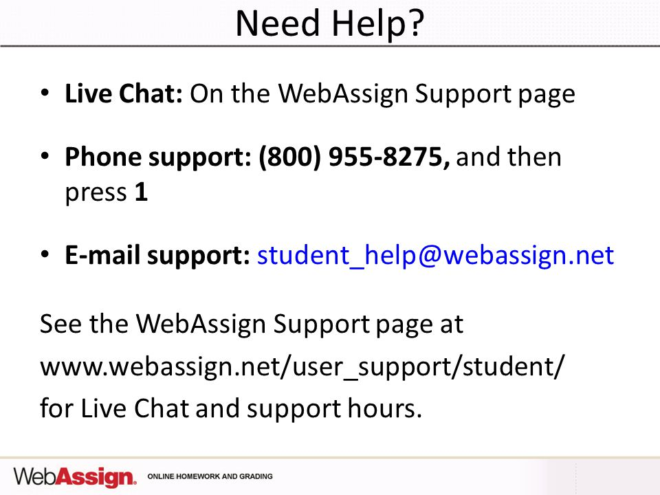 web assign help Vi webassign student guide january 2012 students who log in to webassign directly will not notice any changes for more information, see purchasing webassign access and ebooks on page 12 improved help links help topics for mathpad, calcpad, physpad, chempad, marvinsketch, and graphing.