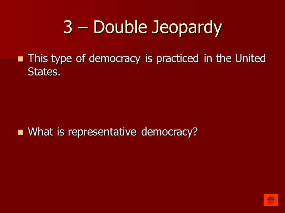 3 – Double Jeopardy This type of democracy is practiced in the United States.