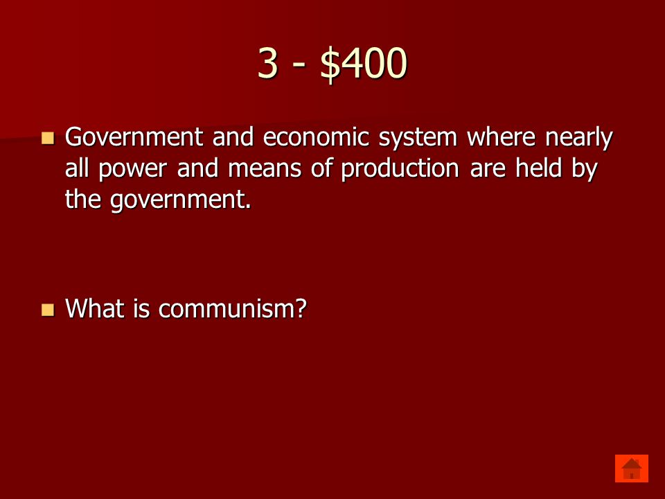 3 - $400 Government and economic system where nearly all power and means of production are held by the government.