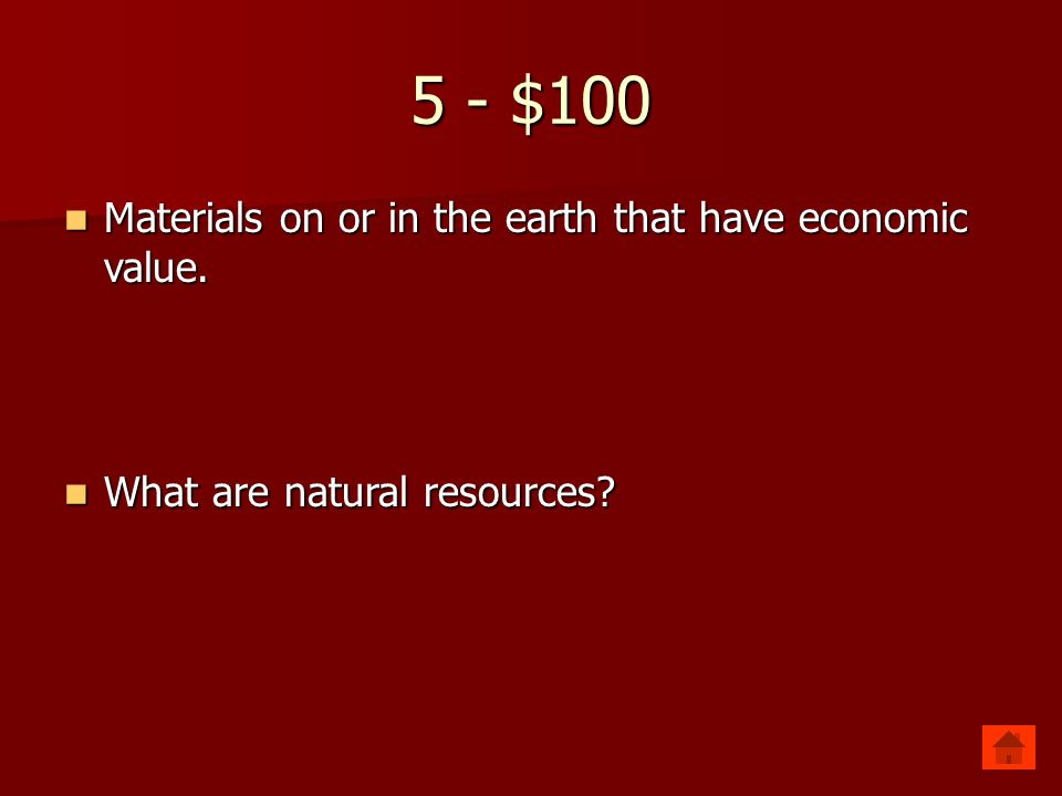 5 - $100 Materials on or in the earth that have economic value.