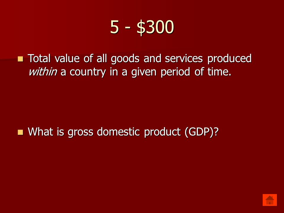 5 - $300 Total value of all goods and services produced within a country in a given period of time.