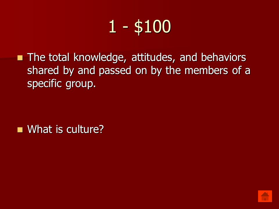 1 - $100 The total knowledge, attitudes, and behaviors shared by and passed on by the members of a specific group.
