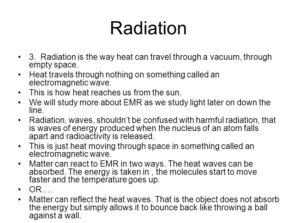 Radiation 3. Radiation is the way heat can travel through a vacuum, through empty space.