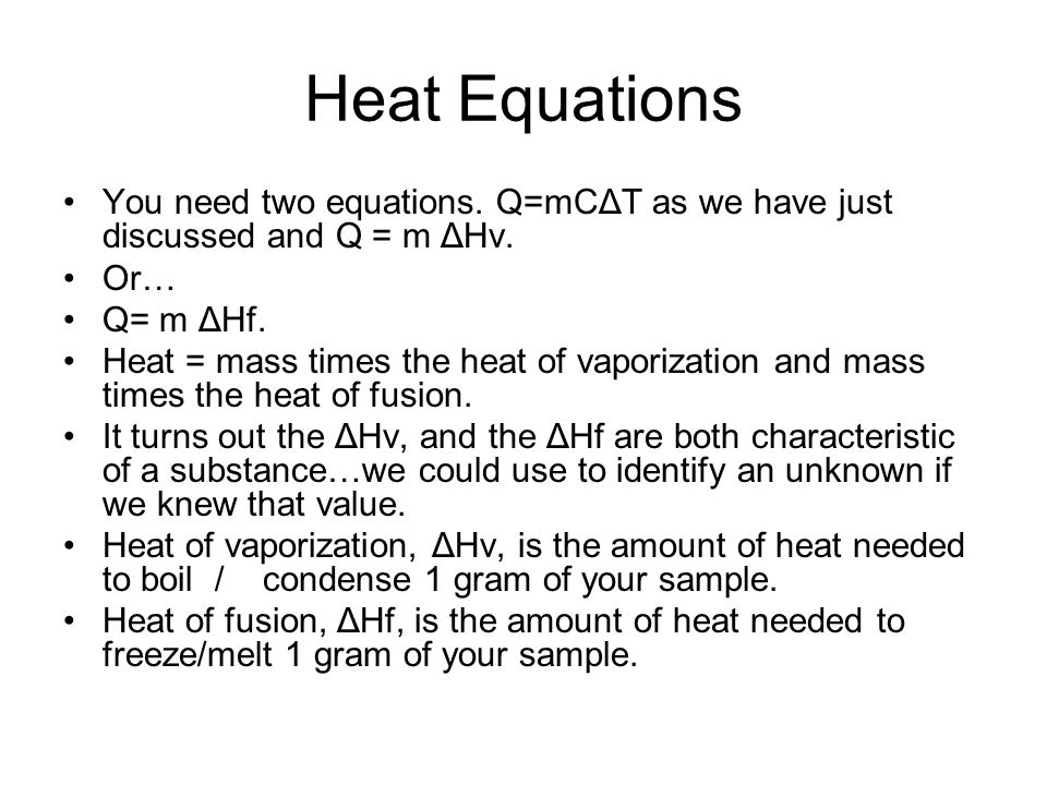Heat Equations You need two equations. Q=mCΔT as we have just discussed and Q = m ΔHv. Or… Q= m ΔHf.
