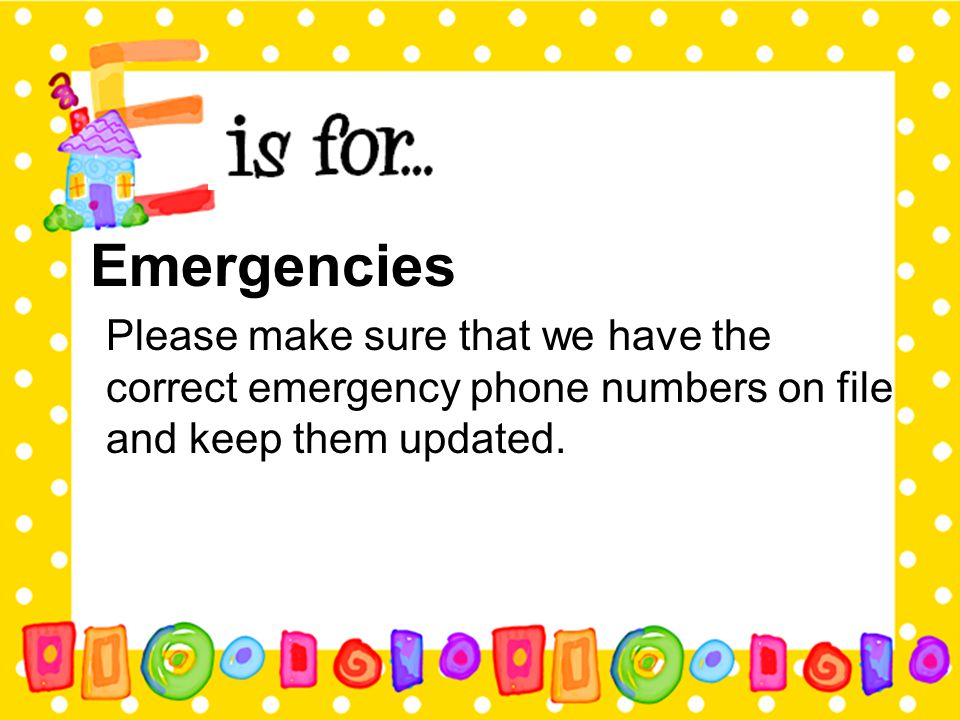 Emergencies Please make sure that we have the correct emergency phone numbers on file and keep them updated.