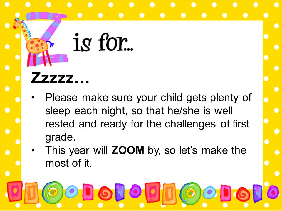 Zzzzz… Please make sure your child gets plenty of sleep each night, so that he/she is well rested and ready for the challenges of first grade.