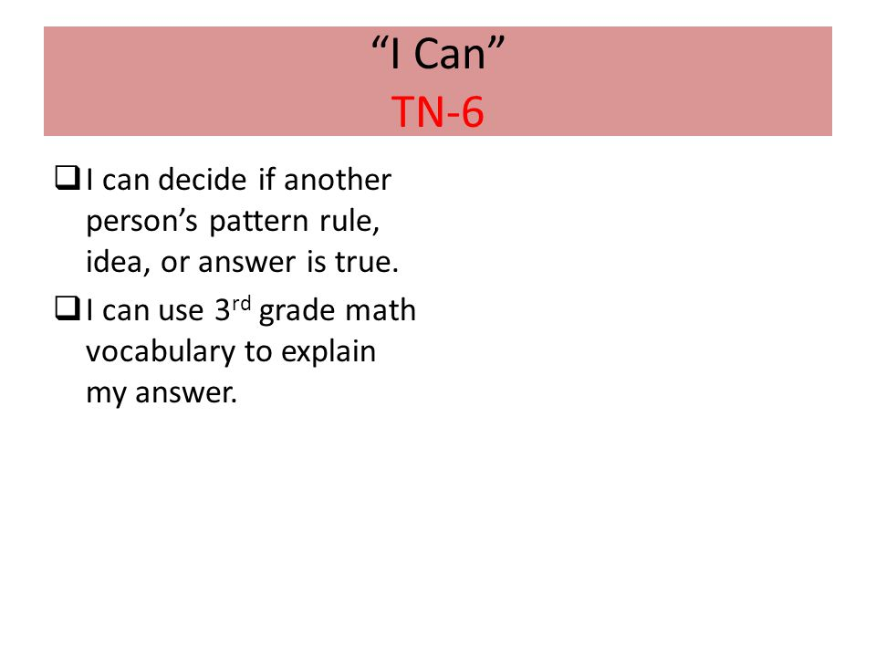 I Can TN-6 I can decide if another person's pattern rule, idea, or answer is true.