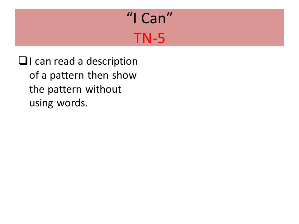 I Can TN-5 I can read a description of a pattern then show the pattern without using words.
