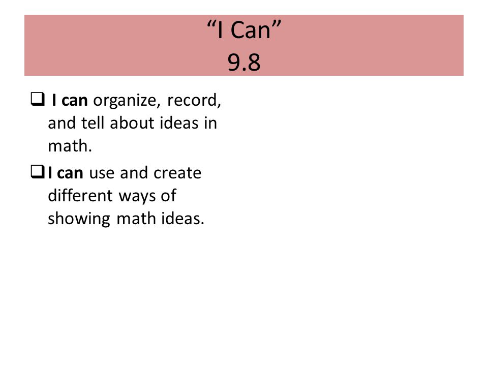 I Can 9.8 I can organize, record, and tell about ideas in math.