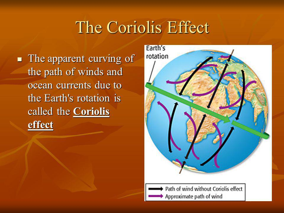 The Coriolis Effect The apparent curving of the path of winds and ocean currents due to the Earth s rotation is called the Coriolis effect.