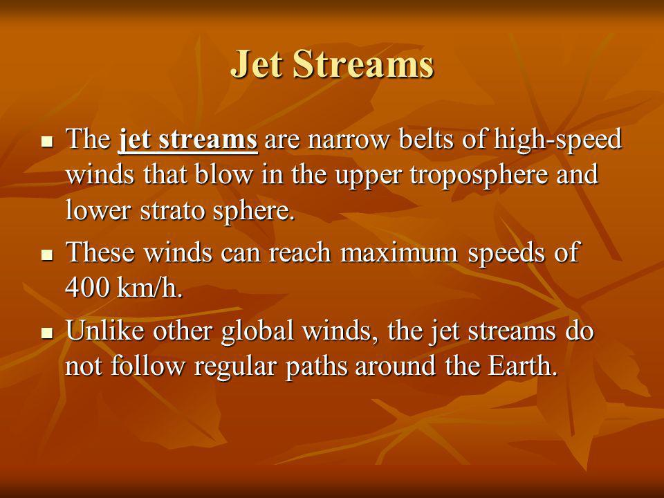 Jet Streams The jet streams are narrow belts of high-speed winds that blow in the upper troposphere and lower strato sphere.