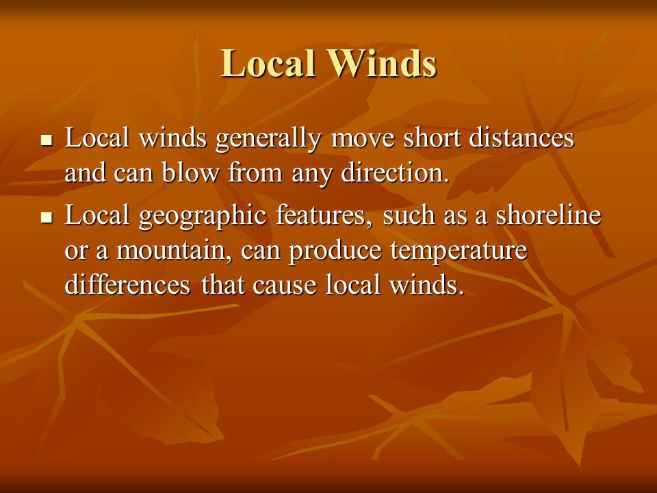 Local Winds Local winds generally move short distances and can blow from any direction.