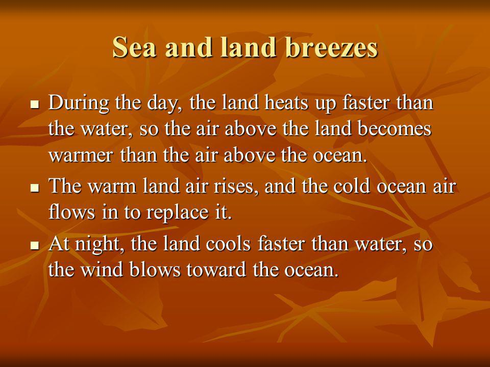Sea and land breezes During the day, the land heats up faster than the water, so the air above the land becomes warmer than the air above the ocean.