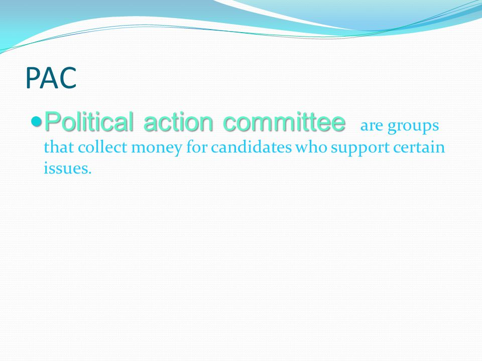 PAC Political action committee are groups that collect money for candidates who support certain issues.