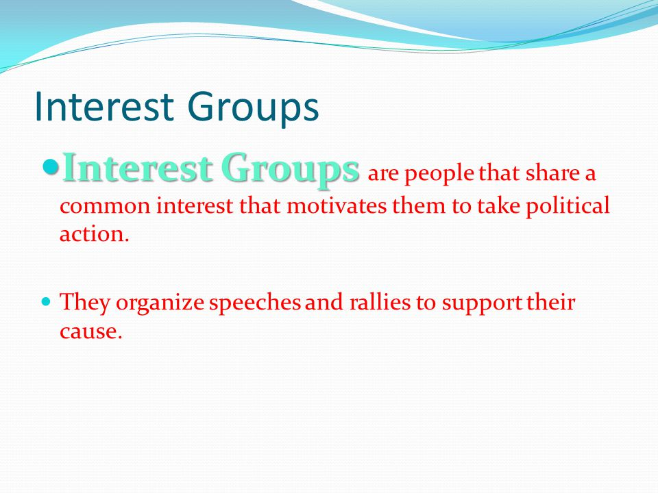 Interest Groups Interest Groups are people that share a common interest that motivates them to take political action.
