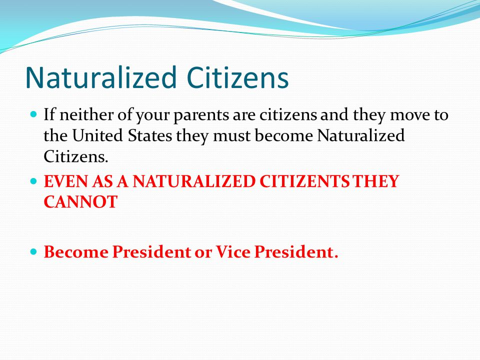 Naturalized Citizens If neither of your parents are citizens and they move to the United States they must become Naturalized Citizens.
