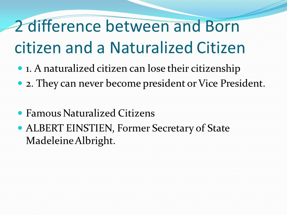 2 difference between and Born citizen and a Naturalized Citizen