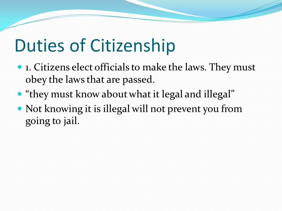 Duties of Citizenship 1. Citizens elect officials to make the laws. They must obey the laws that are passed.