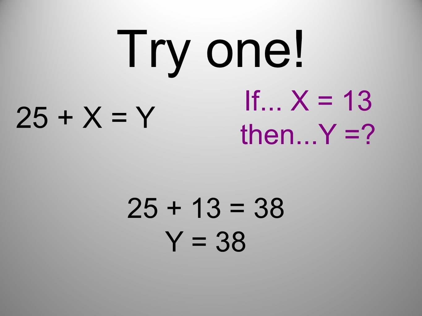 Try one! If... X = 13 then...Y = 25 + X = Y 25 + 13 = 38 Y = 38