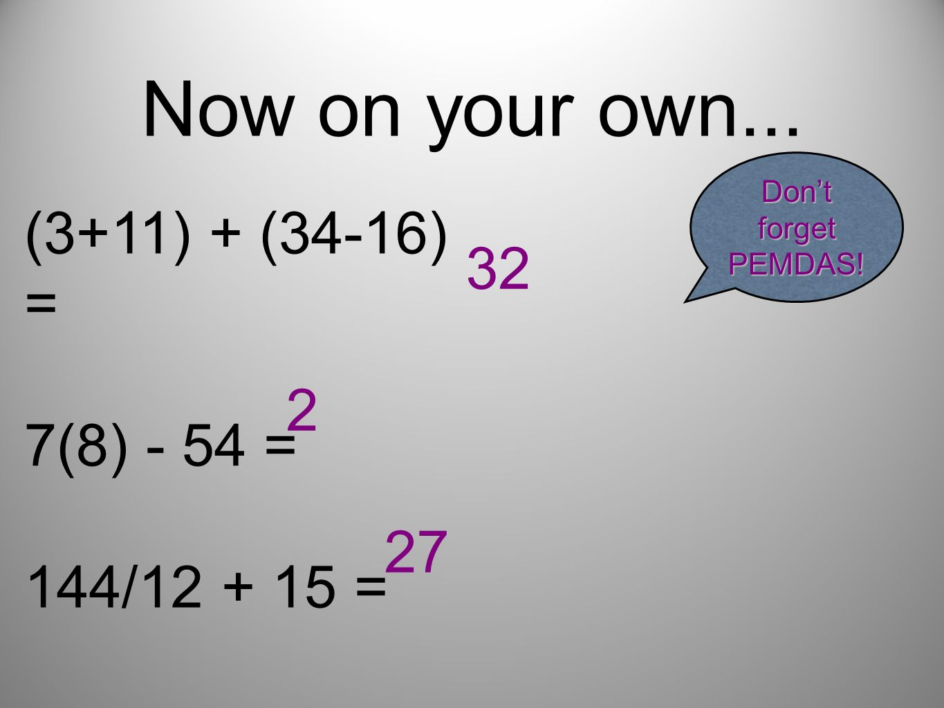 Now on your own... (3+11) + (34-16) = 32 7(8) - 54 = 2 144/12 + 15 =