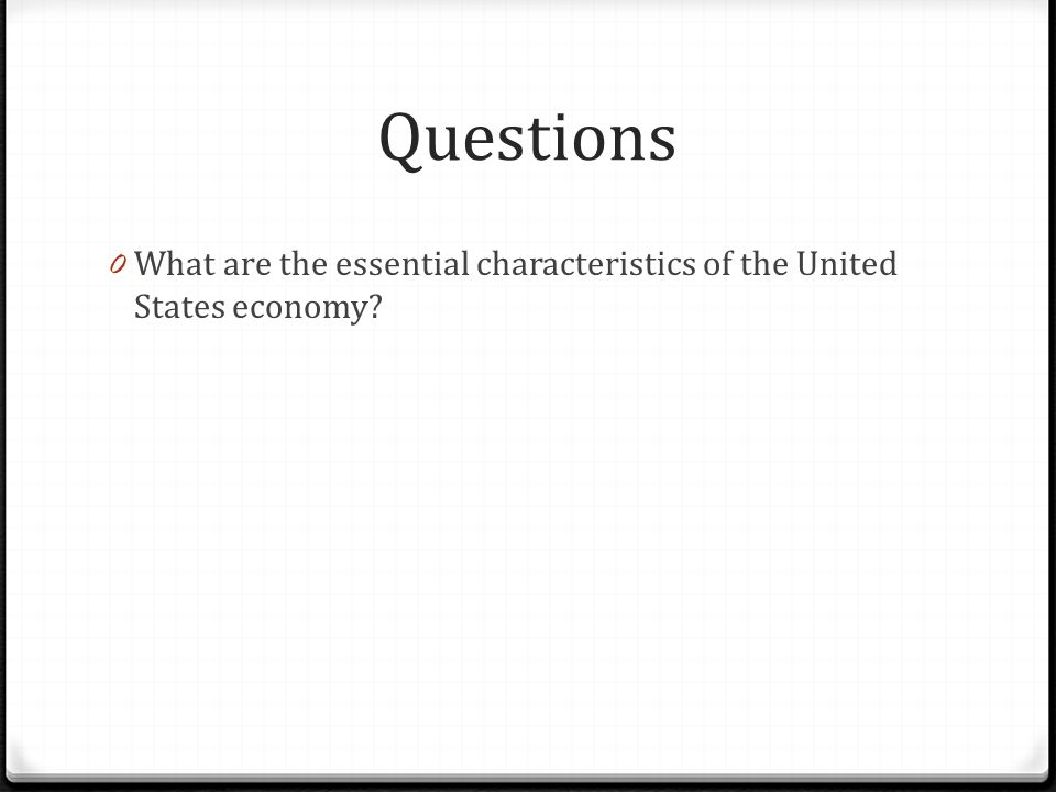 Questions What are the essential characteristics of the United States economy