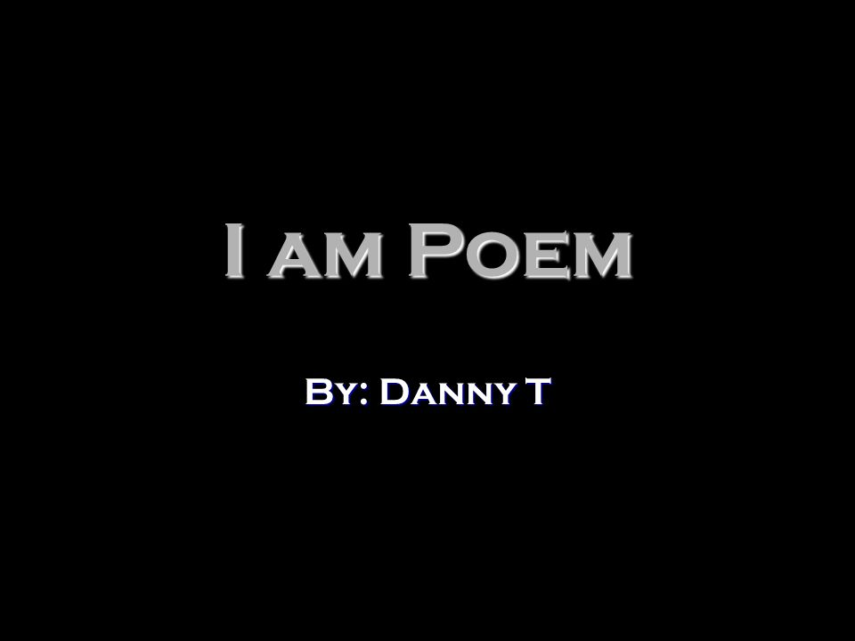 I am Poem By: Danny T