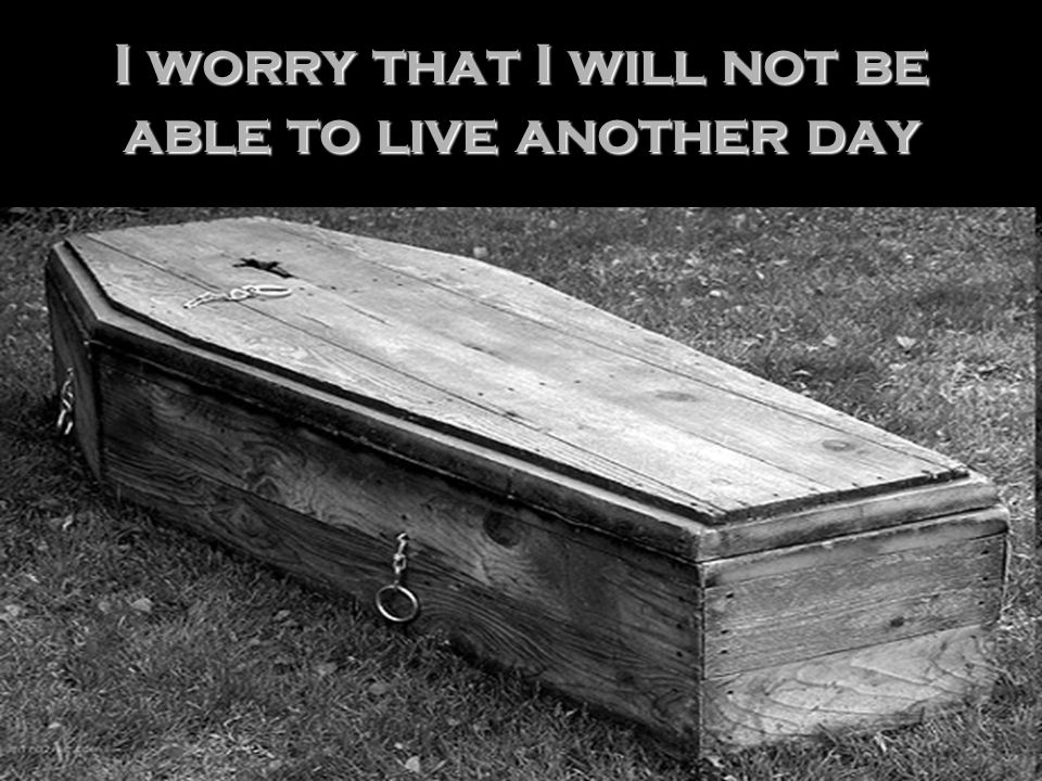 I worry that I will not be able to live another day