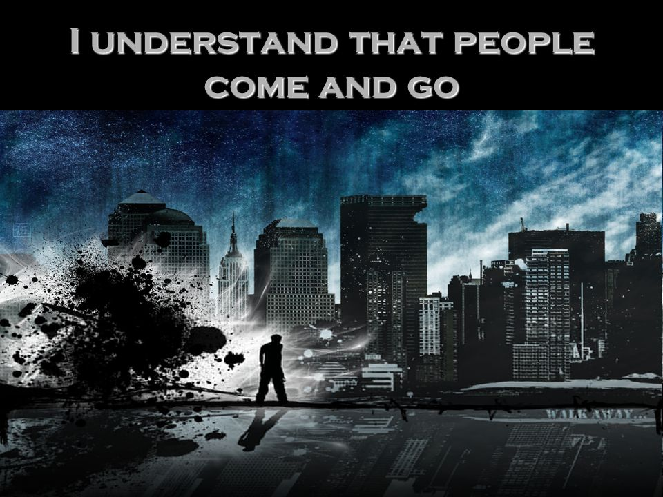 I understand that people come and go