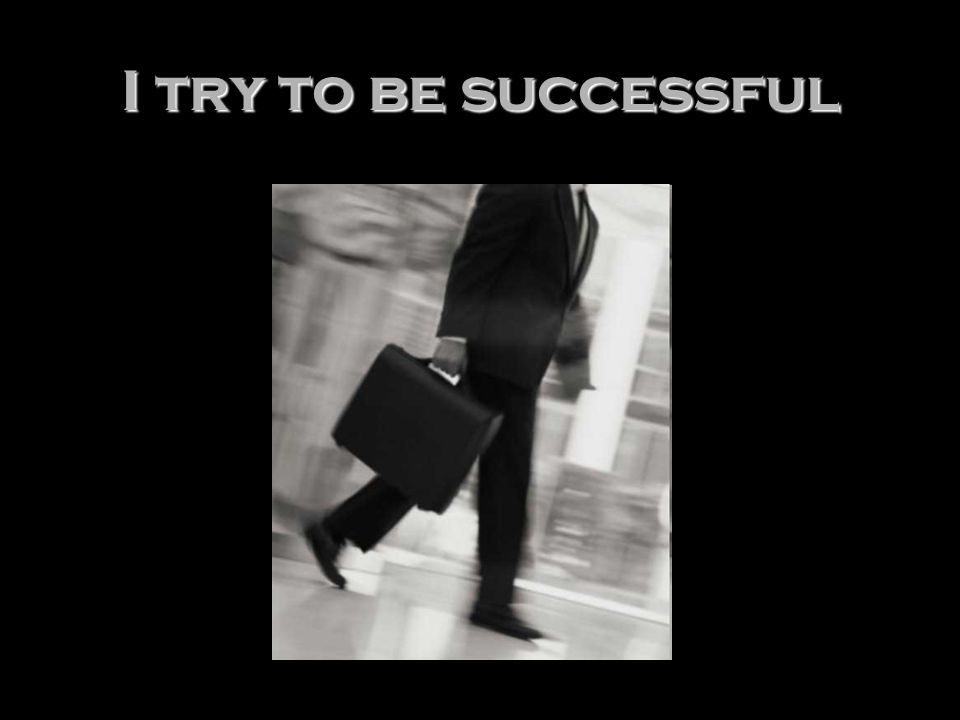 I try to be successful