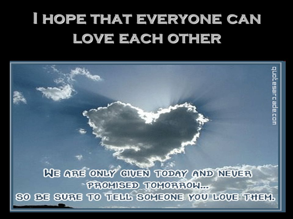 I hope that everyone can love each other