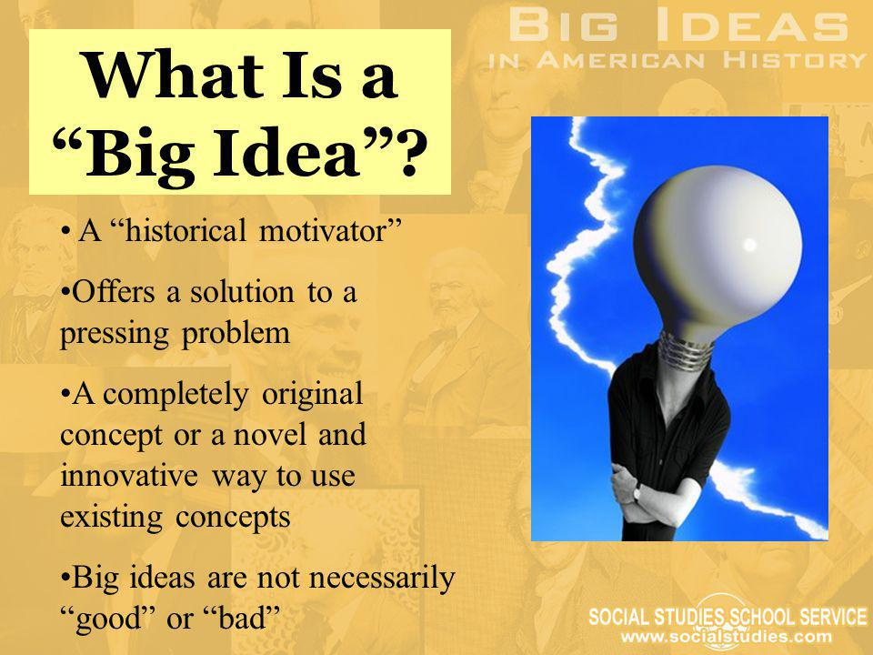 What Is a Big Idea A historical motivator