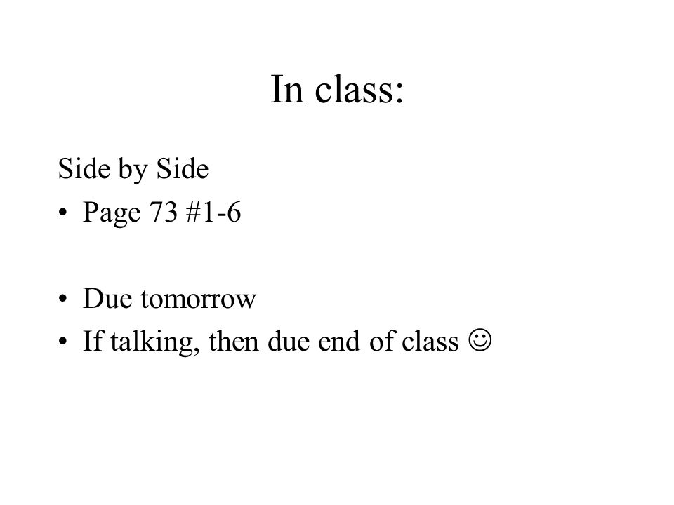 In class: Side by Side Page 73 #1-6 Due tomorrow