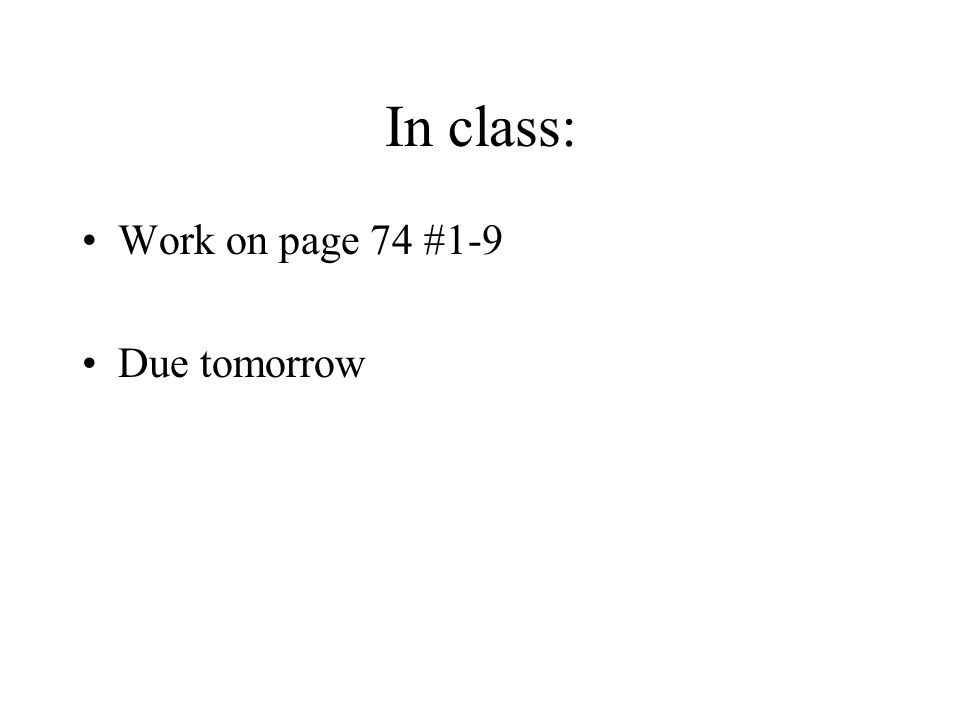 In class: Work on page 74 #1-9 Due tomorrow