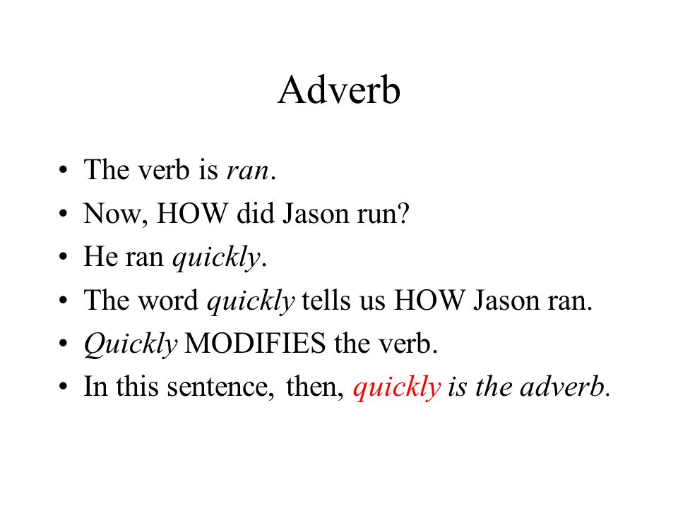 Adverb The verb is ran. Now, HOW did Jason run He ran quickly.