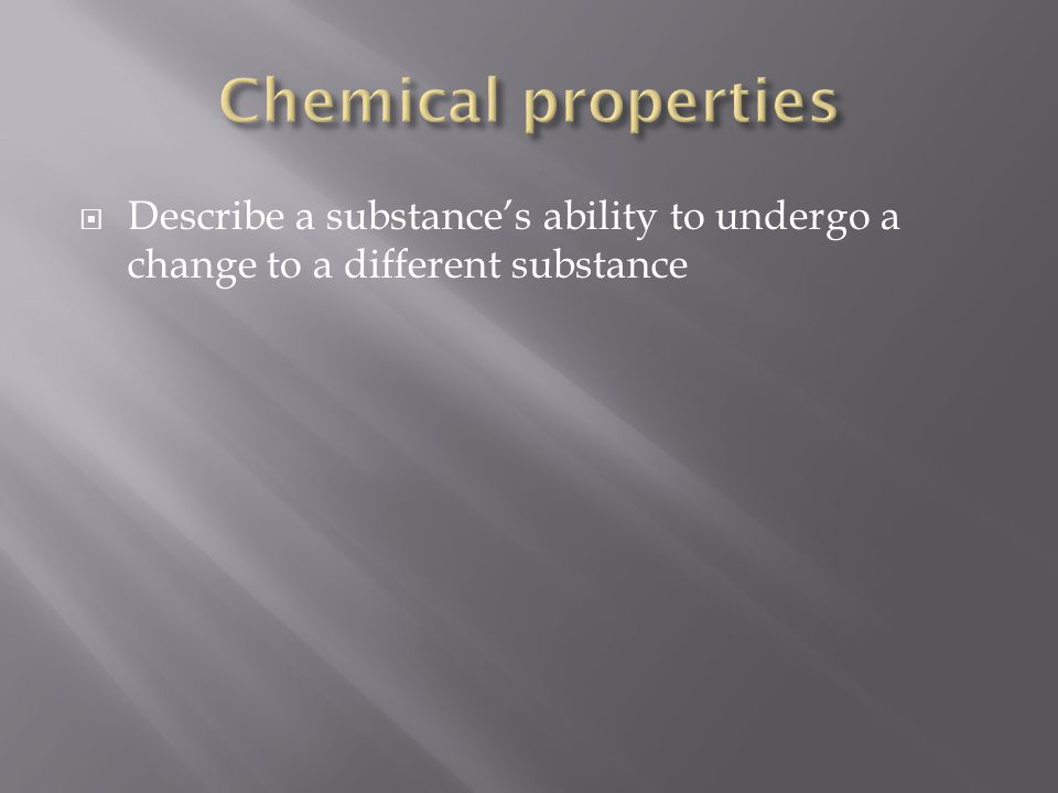 Chemical properties Describe a substance's ability to undergo a change to a different substance
