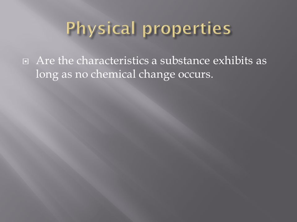 Physical properties Are the characteristics a substance exhibits as long as no chemical change occurs.